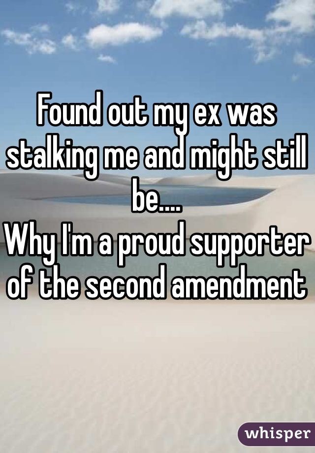 Found out my ex was stalking me and might still be.... Why I'm a proud supporter of the second amendment