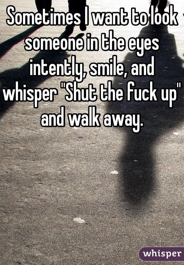 """Sometimes I want to look someone in the eyes intently, smile, and whisper """"Shut the fuck up"""" and walk away."""