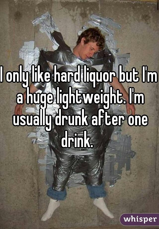I only like hard liquor but I'm a huge lightweight. I'm usually drunk after one drink.