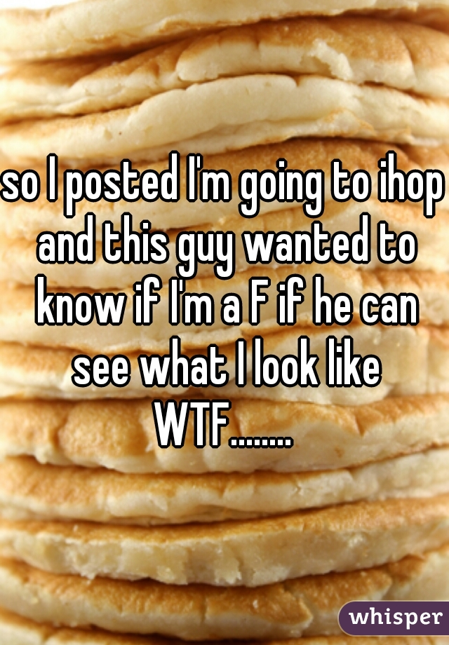 so I posted I'm going to ihop and this guy wanted to know if I'm a F if he can see what I look like WTF........