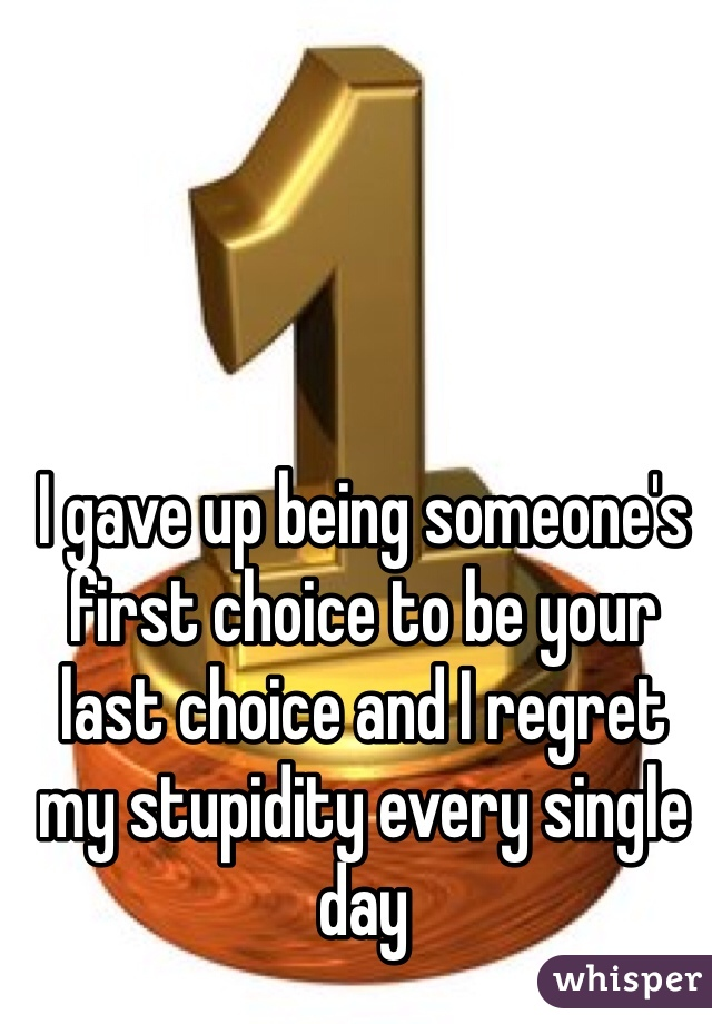 I gave up being someone's first choice to be your last choice and I regret my stupidity every single day