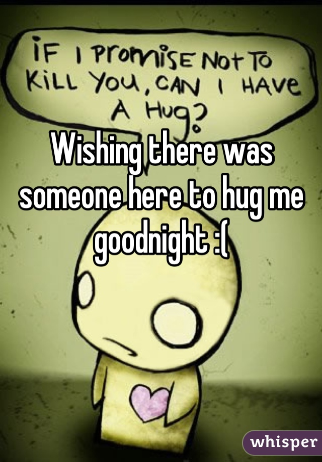 Wishing there was someone here to hug me goodnight :(