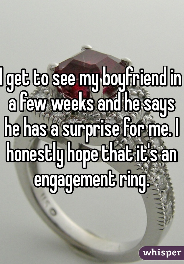 I get to see my boyfriend in a few weeks and he says he has a surprise for me. I honestly hope that it's an engagement ring.