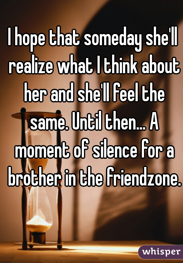I hope that someday she'll realize what I think about her and she'll feel the same. Until then... A moment of silence for a brother in the friendzone.