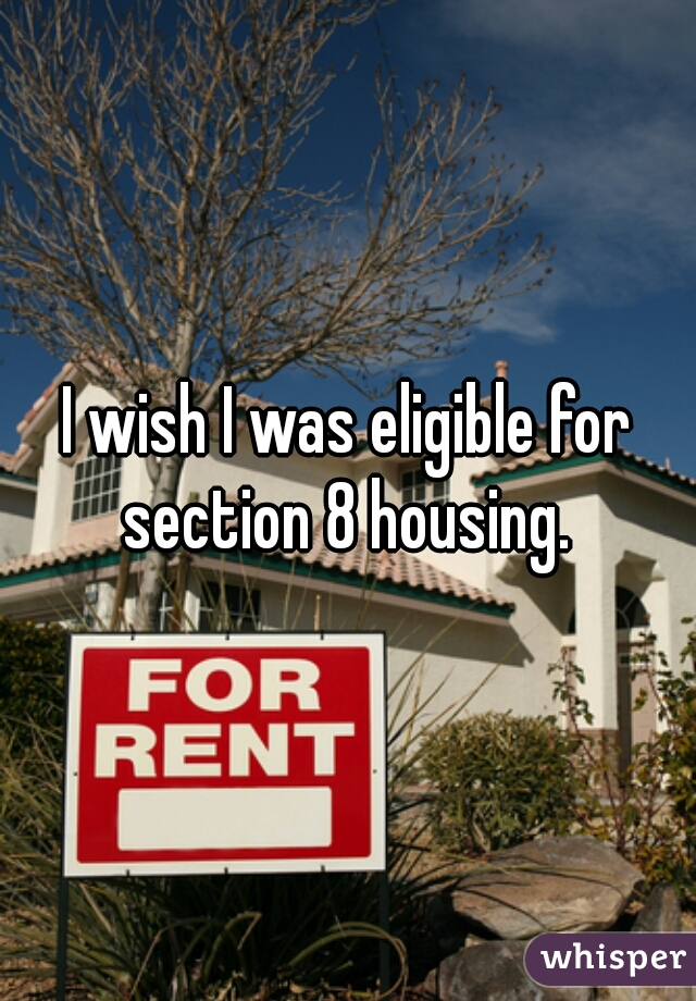 I wish I was eligible for section 8 housing.