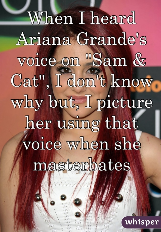"""When I heard Ariana Grande's voice on """"Sam & Cat"""", I don't know why but, I picture her using that voice when she masterbates"""