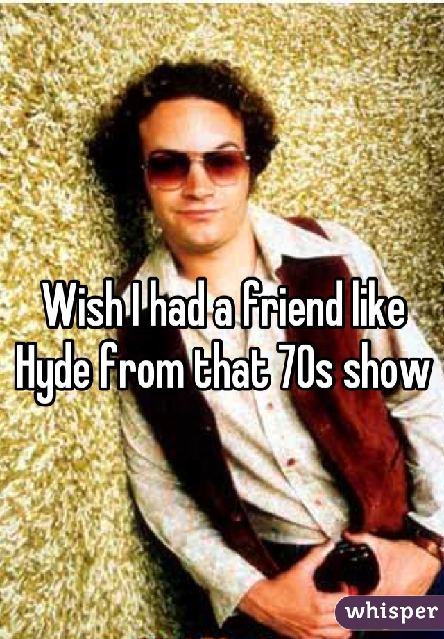 Wish I had a friend like Hyde from that 70s show