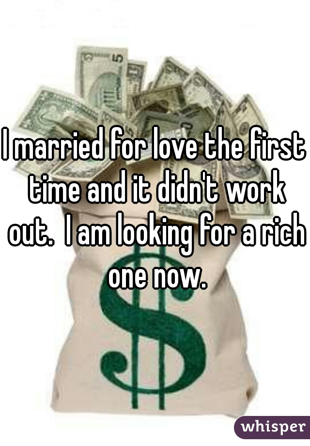 I married for love the first time and it didn't work out.  I am looking for a rich one now.