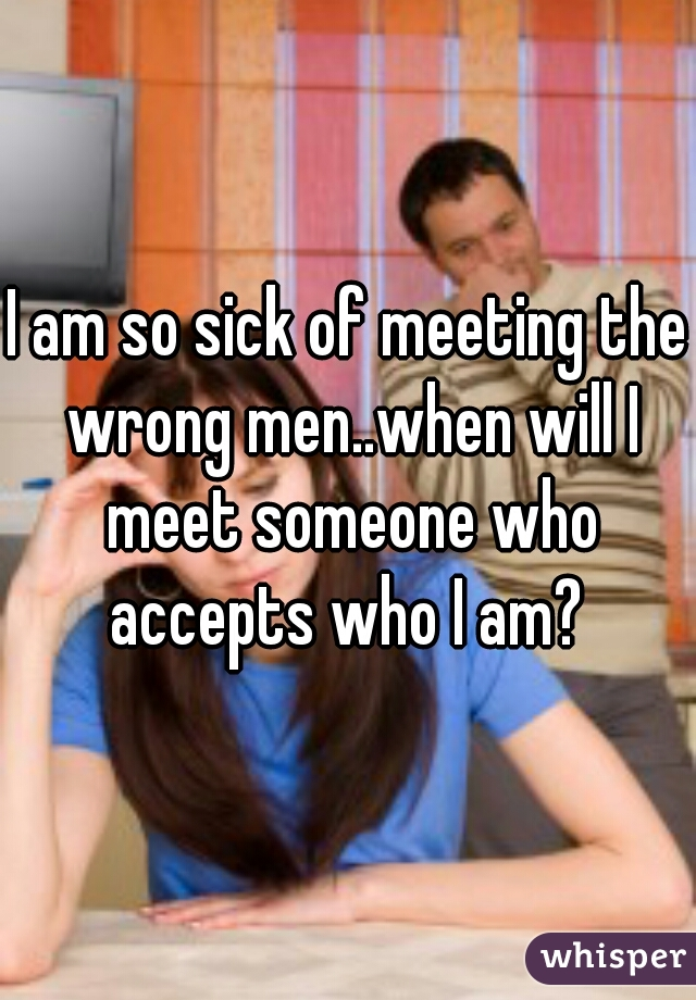 I am so sick of meeting the wrong men..when will I meet someone who accepts who I am?