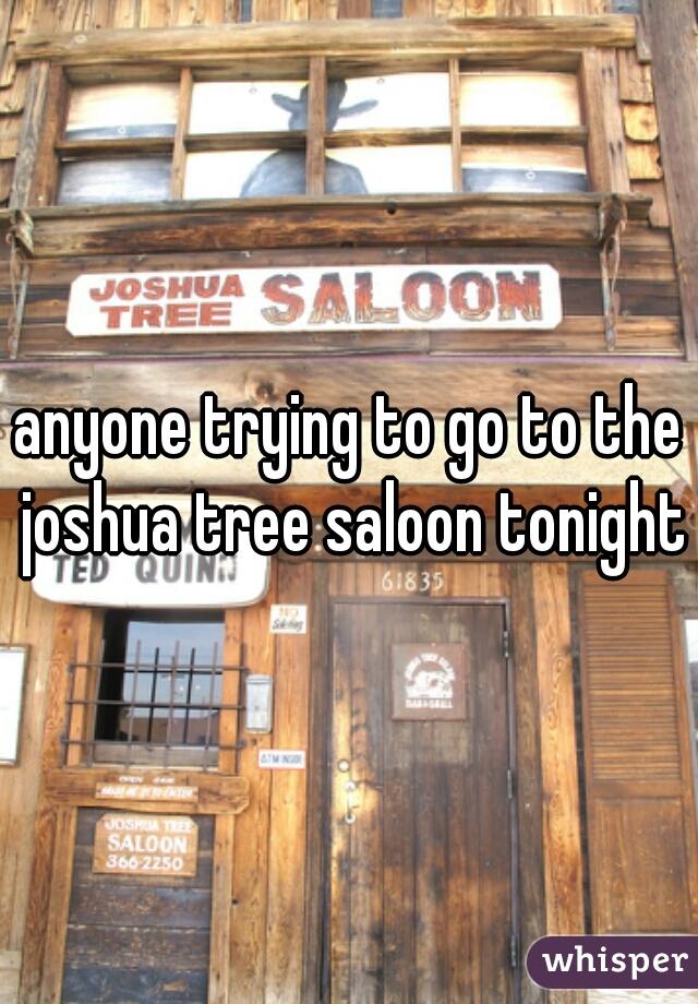 anyone trying to go to the joshua tree saloon tonight?