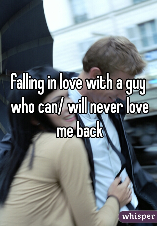 falling in love with a guy who can/ will never love me back