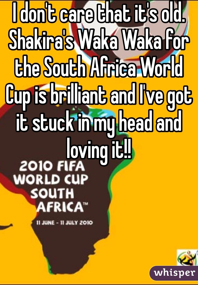 I don't care that it's old. Shakira's Waka Waka for the South Africa World Cup is brilliant and I've got it stuck in my head and loving it!!