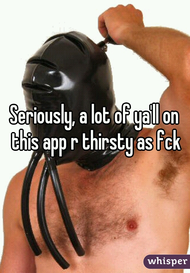 Seriously, a lot of ya'll on this app r thirsty as fck
