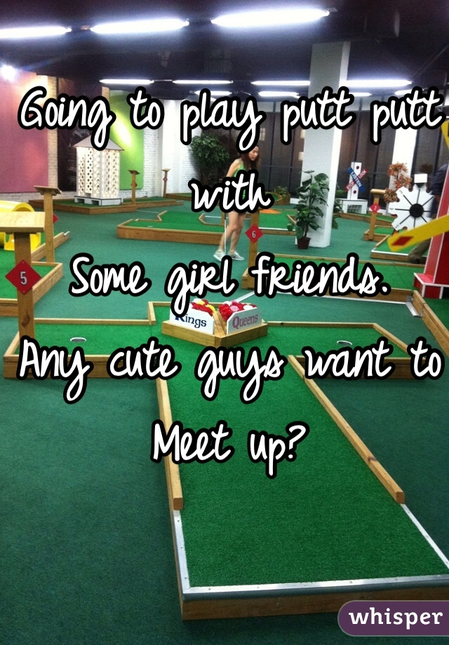 Going to play putt putt with  Some girl friends.  Any cute guys want to  Meet up?