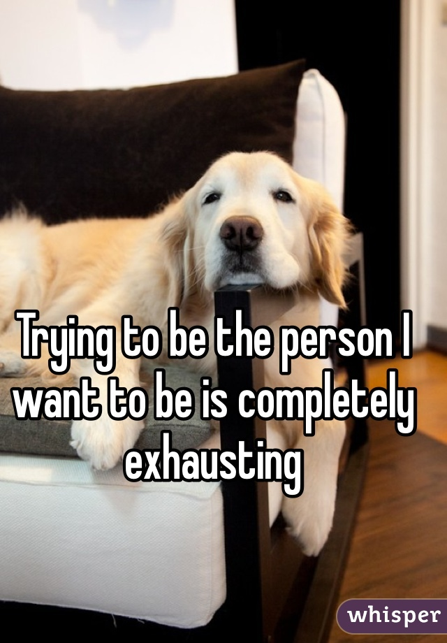 Trying to be the person I want to be is completely exhausting