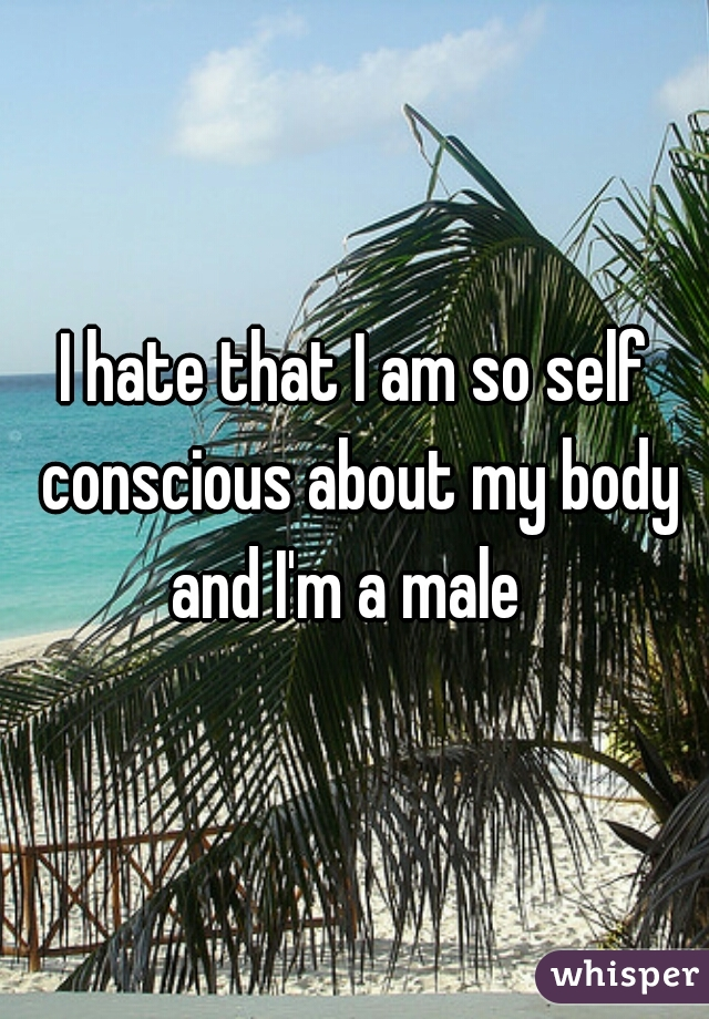 I hate that I am so self conscious about my body and I'm a male