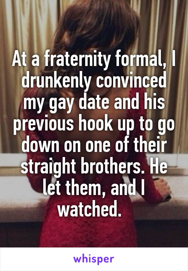 At a fraternity formal, I drunkenly convinced my gay date and his previous hook up to go down on one of their straight brothers. He let them, and I watched.