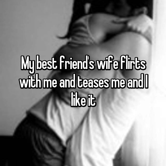 My best friend's wife flirts with me and teases me and I like it