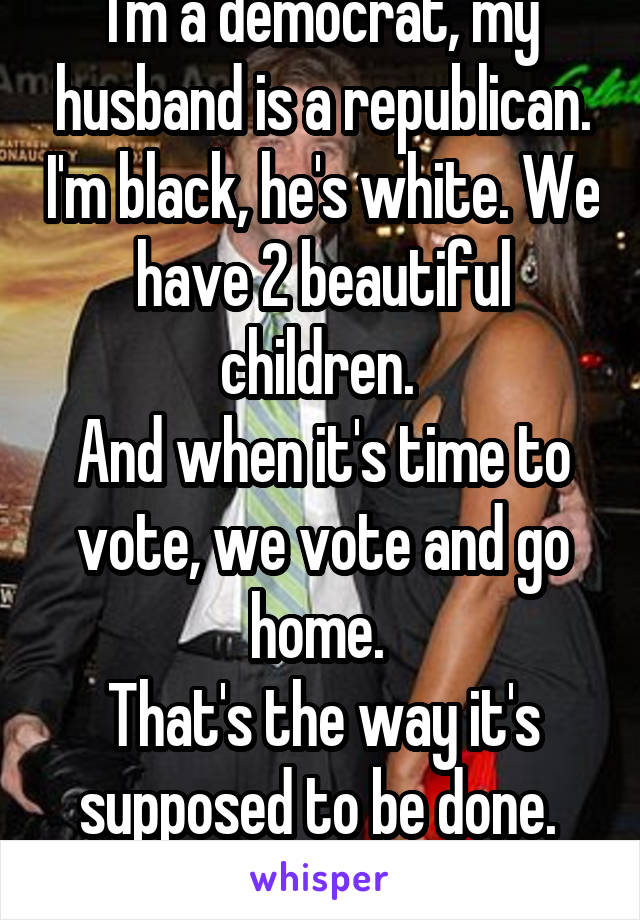 I'm a democrat, my husband is a republican. I'm black, he's white. We have 2 beautiful children.  And when it's time to vote, we vote and go home.  That's the way it's supposed to be done.  Fuck the media!