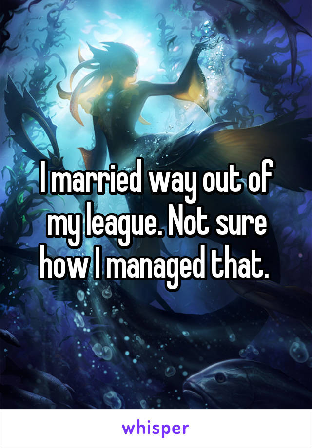 I married way out of my league. Not sure how I managed that.