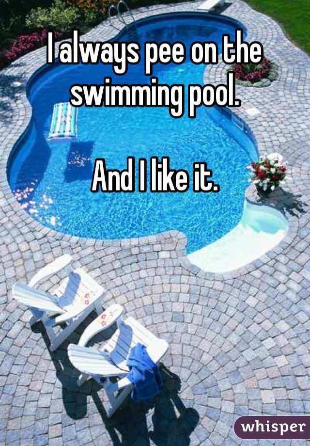 I always pee on the swimming pool.  And I like it.