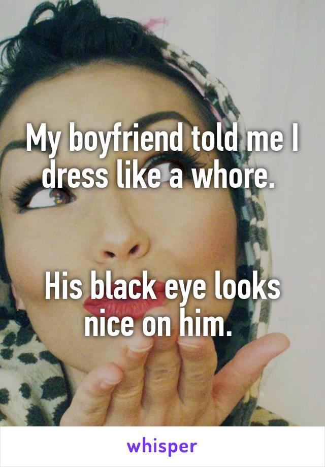 My boyfriend told me I dress like a whore.    His black eye looks nice on him.