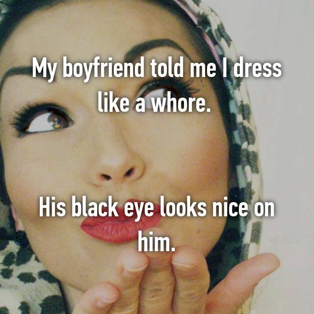 My boyfriend told me I dress like a whore.    His black eye looks nice on him.