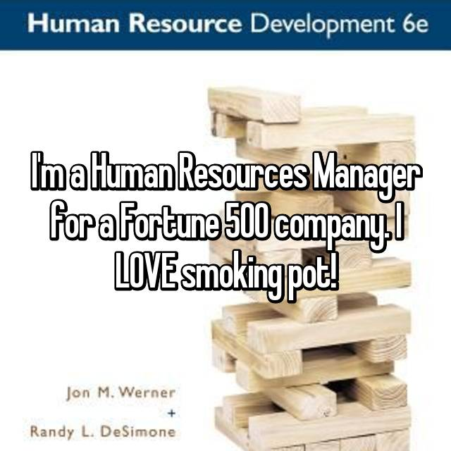 I'm a Human Resources Manager for a Fortune 500 company. I LOVE smoking pot!