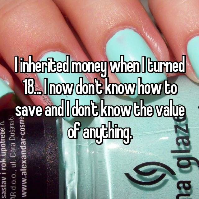 I inherited money when I turned 18... I now don't know how to save and I don't know the value of anything.