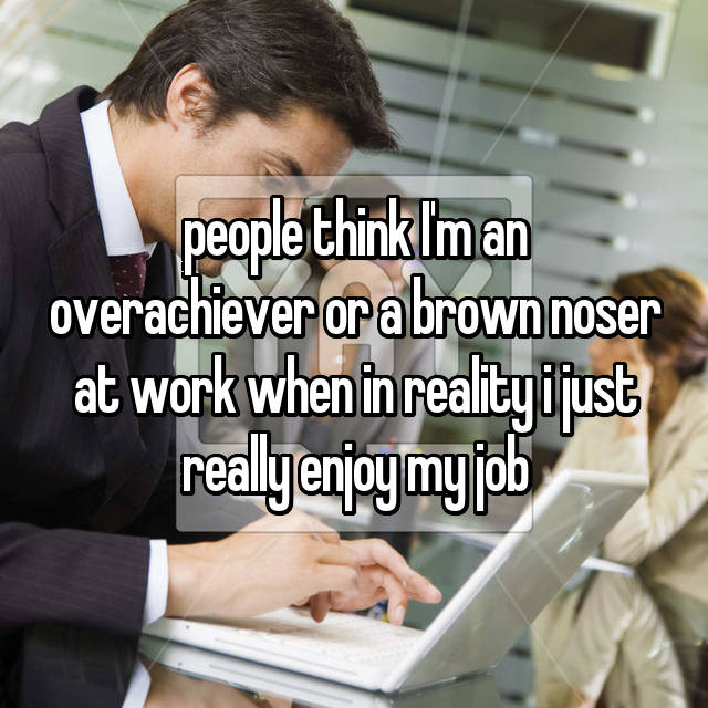 people think I'm an overachiever or a brown noser at work when in reality i just really enjoy my job