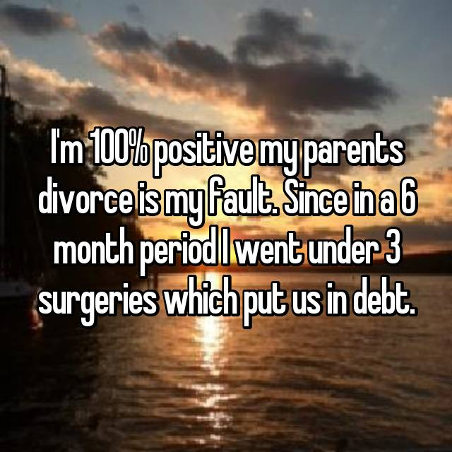 I'm 100% positive my parents divorce is my fault. Since in a 6 month period I went under 3 surgeries which put us in debt. 😕