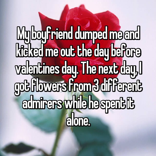 My boyfriend dumped me and kicked me out the day before valentines day. The next day, I got flowers from 3 different admirers while he spent it alone.