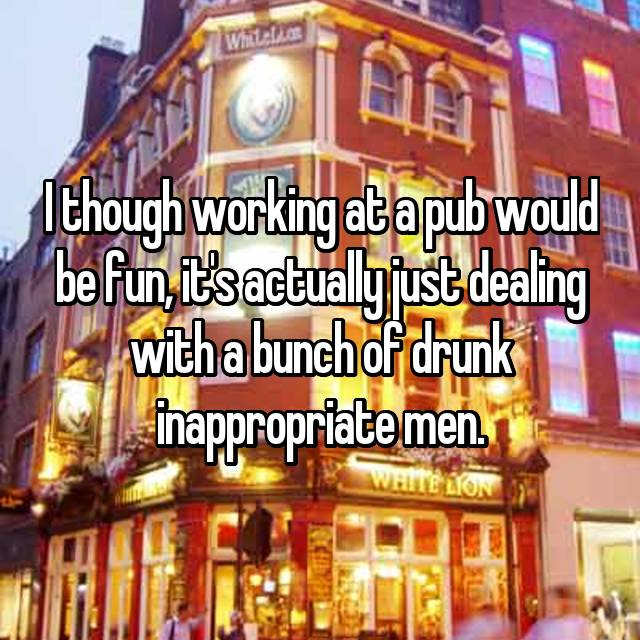 I though working at a pub would be fun, it's actually just dealing with a bunch of drunk inappropriate men.