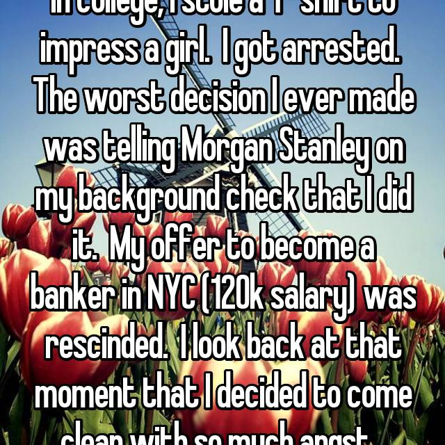 In college, I stole a T-shirt to impress a girl.  I got arrested.  The worst decision I ever made was telling Morgan Stanley on my background check that I did it.  My offer to become a banker in NYC (120k salary) was rescinded.  I look back at that moment that I decided to come clean with so much angst...