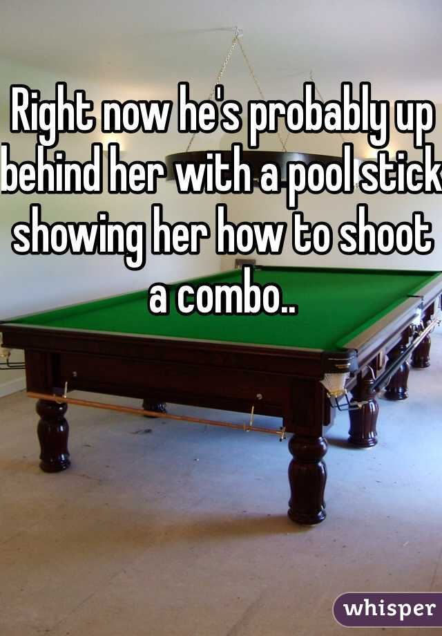 Right now he's probably up behind her with a pool stick