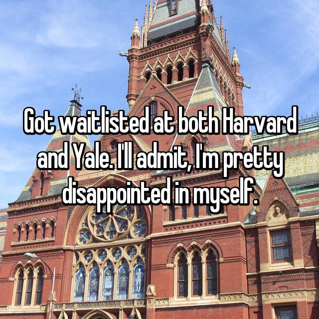 Got waitlisted at both Harvard and Yale. I'll admit, I'm pretty disappointed in myself.