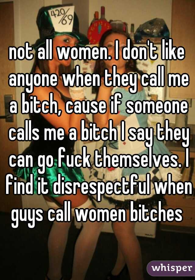 not all women  I don't like anyone when they call me a bitch, cause if
