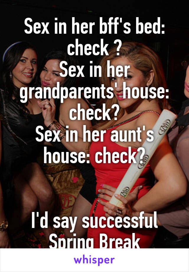 Sex in her bff's bed: check 👍 Sex in her grandparents' house: check👍 Sex in her aunt's house: check👍   I'd say successful Spring Break