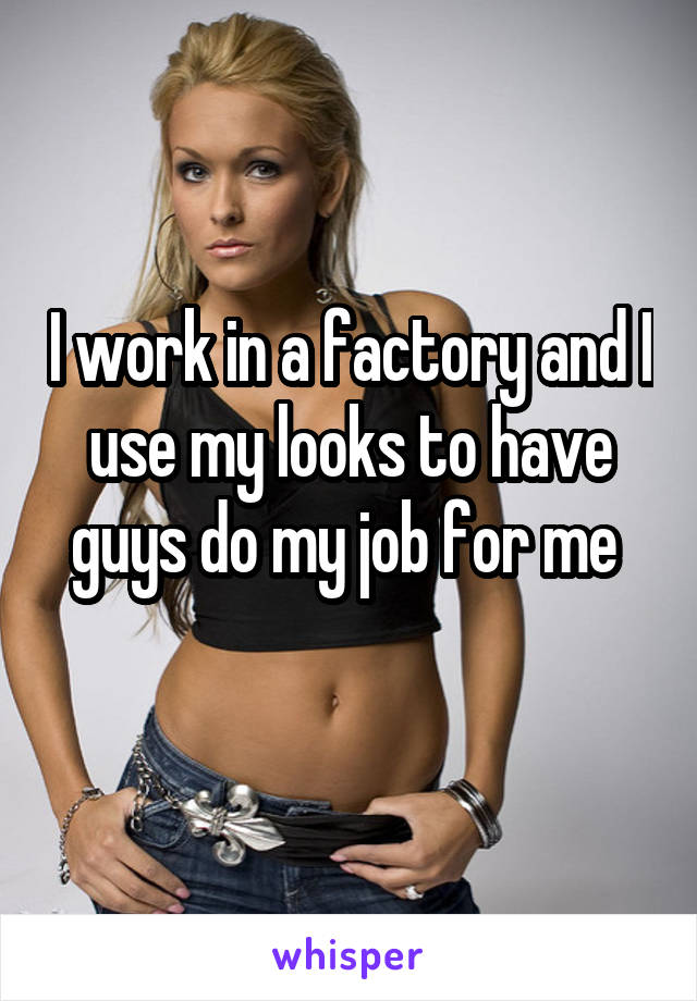 I work in a factory and I use my looks to have guys do my job for me
