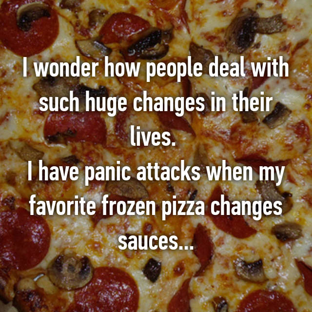 I wonder how people deal with such huge changes in their lives.  I have panic attacks when my favorite frozen pizza changes sauces...