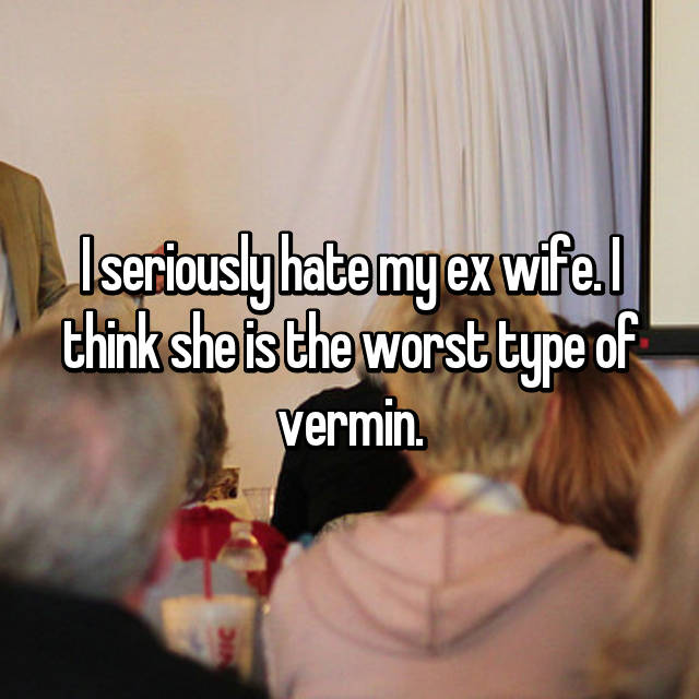 I seriously hate my ex wife. I think she is the worst type of vermin.