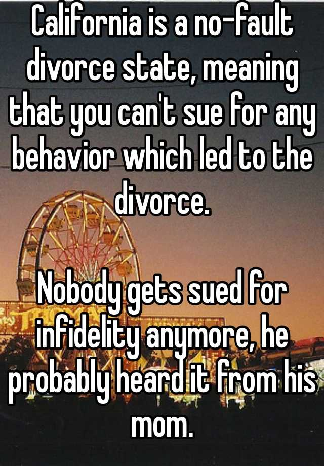 California is a no-fault divorce state, meaning that you can't sue