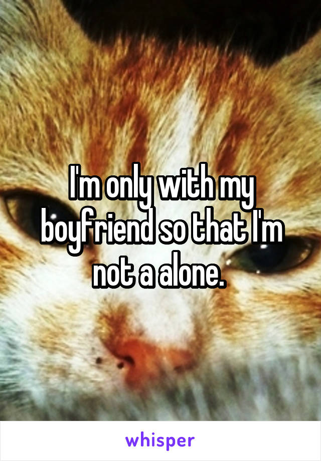 I'm only with my boyfriend so that I'm not a alone.