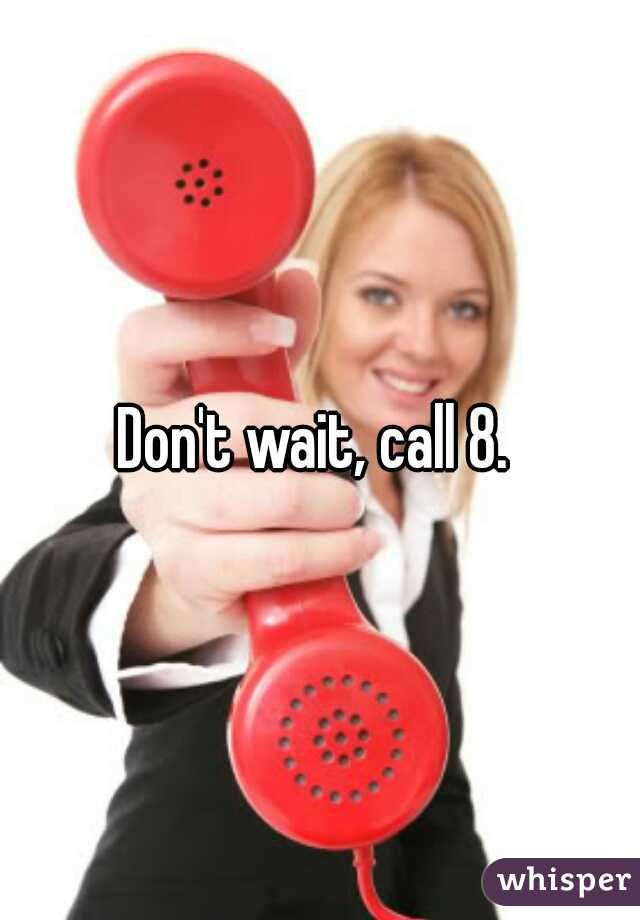 don t wait call 8