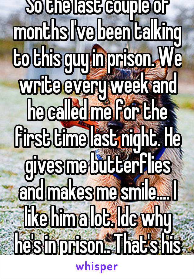 So the last couple of months I've been talking to this guy in prison. We write every week and he called me for the first time last night. He gives me butterflies and makes me smile.... I like him a lot. Idc why he's in prison.. That's his past!
