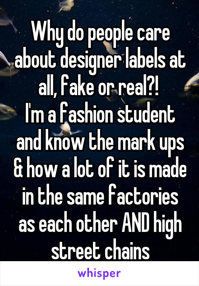 Why do people care about designer labels at all, fake or real?!  I'm a fashion student and know the mark ups & how a lot of it is made in the same factories as each other AND high street chains