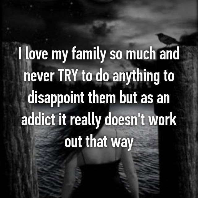 I love my family so much and never TRY to do anything to disappoint them but as an addict it really doesn't work out that way