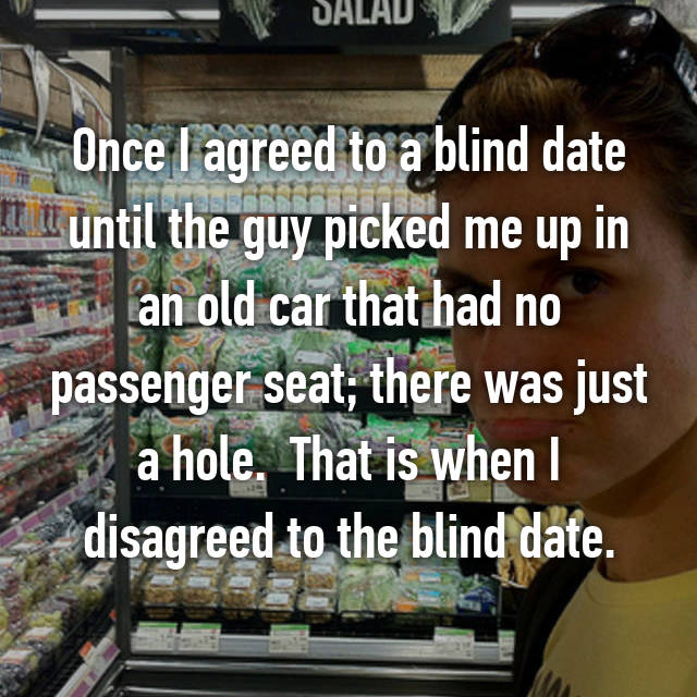 Once I agreed to a blind date until the guy picked me up in an old car that had no passenger seat; there was just a hole.  That is when I disagreed to the blind date.