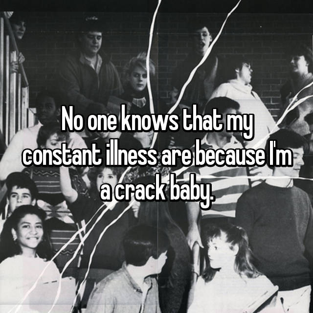 No one knows that my constant illness are because I'm a crack baby.