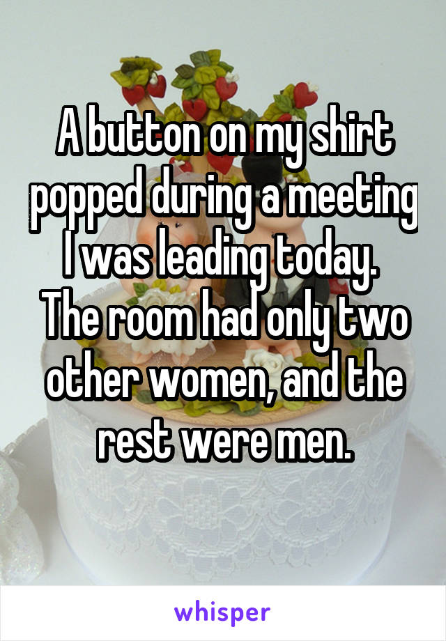 A button on my shirt popped during a meeting I was leading today.  The room had only two other women, and the rest were men.